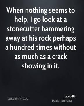 When nothing seems to help, I go look at a stonecutter hammering away at his rock perhaps a hundred times without as much as a crack showing in it.