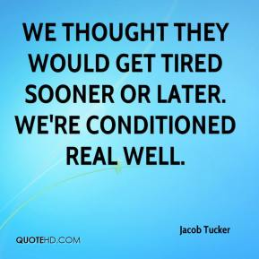 Jacob Tucker - We thought they would get tired sooner or later. We're conditioned real well.