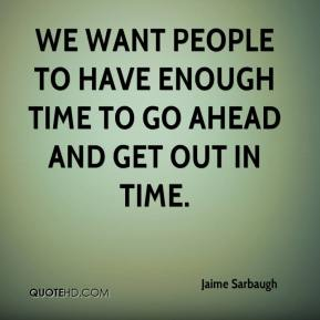 Jaime Sarbaugh - We want people to have enough time to go ahead and get out in time.
