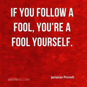 If you follow a fool, you're a fool yourself.