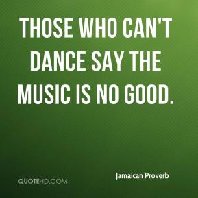 Those who can't dance say the music is no good.