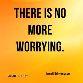 Jamall Edmondson - There is no more worrying.