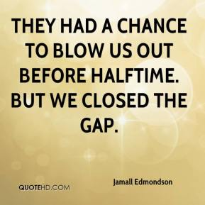 Jamall Edmondson - They had a chance to blow us out before halftime. But we closed the gap.