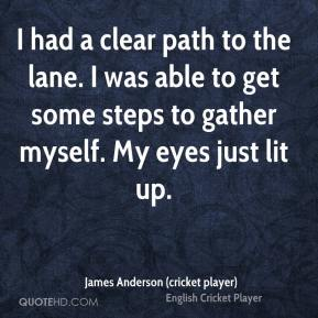 James Anderson (cricket player) - I had a clear path to the lane. I was able to get some steps to gather myself. My eyes just lit up.
