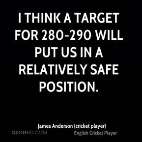 James Anderson (cricket player) - I think a target for 280-290 will put us in a relatively safe position.