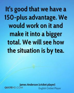 James Anderson (cricket player) - It's good that we have a 150-plus advantage. We would work on it and make it into a bigger total. We will see how the situation is by tea.