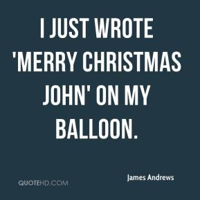 James Andrews - I just wrote 'Merry Christmas John' on my balloon.