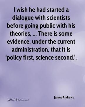 I wish he had started a dialogue with scientists before going public with his theories, ... There is some evidence, under the current administration, that it is 'policy first, science second.'.