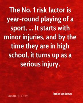 James Andrews - The No. 1 risk factor is year-round playing of a sport, ... It starts with minor injuries, and by the time they are in high school, it turns up as a serious injury.