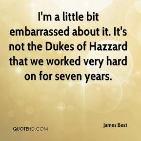 James Best - I'm a little bit embarrassed about it. It's not the Dukes of Hazzard that we worked very hard on for seven years.