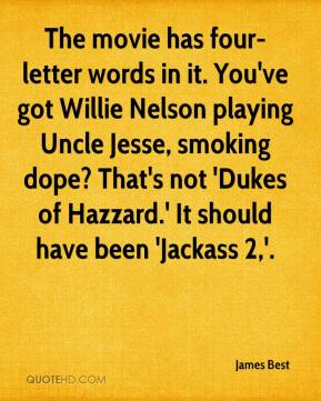 James Best - The movie has four-letter words in it. You've got Willie Nelson playing Uncle Jesse, smoking dope? That's not 'Dukes of Hazzard.' It should have been 'Jackass 2,'.