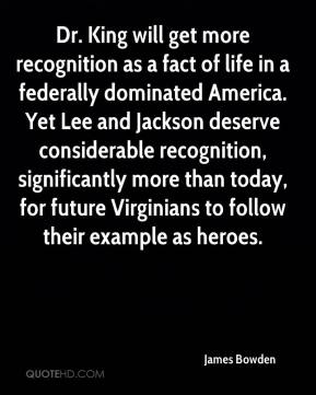 James Bowden - Dr. King will get more recognition as a fact of life in a federally dominated America. Yet Lee and Jackson deserve considerable recognition, significantly more than today, for future Virginians to follow their example as heroes.