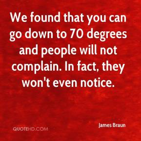 James Braun - We found that you can go down to 70 degrees and people will not complain. In fact, they won't even notice.