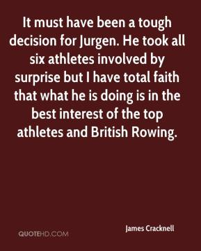 James Cracknell - It must have been a tough decision for Jurgen. He took all six athletes involved by surprise but I have total faith that what he is doing is in the best interest of the top athletes and British Rowing.