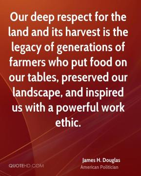 James H. Douglas - Our deep respect for the land and its harvest is the legacy of generations of farmers who put food on our tables, preserved our landscape, and inspired us with a powerful work ethic.