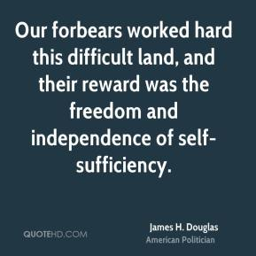 James H. Douglas - Our forbears worked hard this difficult land, and their reward was the freedom and independence of self-sufficiency.