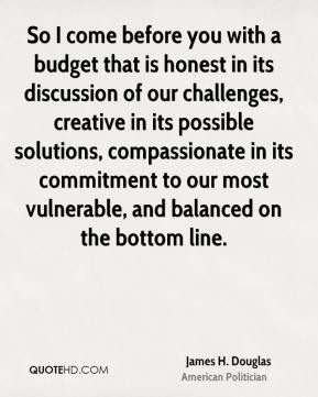 James H. Douglas - So I come before you with a budget that is honest in its discussion of our challenges, creative in its possible solutions, compassionate in its commitment to our most vulnerable, and balanced on the bottom line.