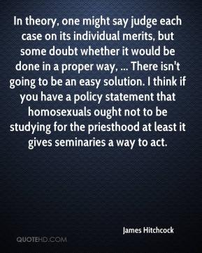 James Hitchcock - In theory, one might say judge each case on its individual merits, but some doubt whether it would be done in a proper way, ... There isn't going to be an easy solution. I think if you have a policy statement that homosexuals ought not to be studying for the priesthood at least it gives seminaries a way to act.