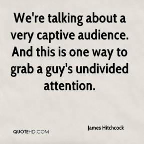 James Hitchcock - We're talking about a very captive audience. And this is one way to grab a guy's undivided attention.
