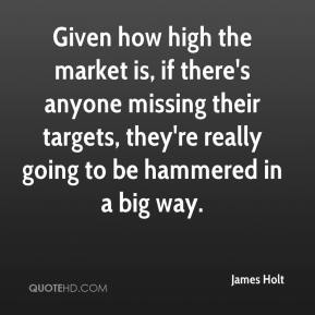 James Holt - Given how high the market is, if there's anyone missing their targets, they're really going to be hammered in a big way.