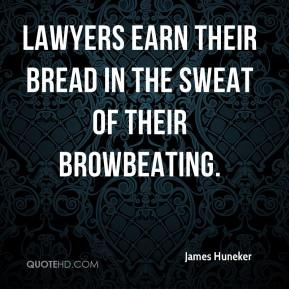 James Huneker - Lawyers earn their bread in the sweat of their browbeating.