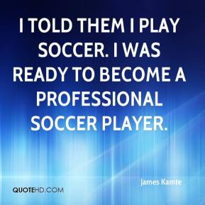 James Kamte - I told them I play soccer. I was ready to become a professional soccer player.