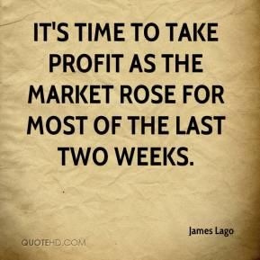James Lago - It's time to take profit as the market rose for most of the last two weeks.