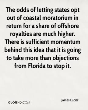 James Lucier - The odds of letting states opt out of coastal moratorium in return for a share of offshore royalties are much higher. There is sufficient momentum behind this idea that it is going to take more than objections from Florida to stop it.