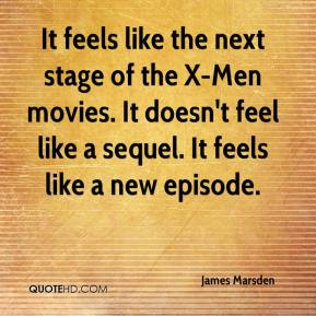 James Marsden - It feels like the next stage of the X-Men movies. It doesn't feel like a sequel. It feels like a new episode.