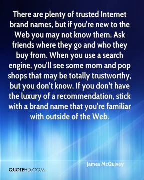 James McQuivey - There are plenty of trusted Internet brand names, but if you're new to the Web you may not know them. Ask friends where they go and who they buy from. When you use a search engine, you'll see some mom and pop shops that may be totally trustworthy, but you don't know. If you don't have the luxury of a recommendation, stick with a brand name that you're familiar with outside of the Web.