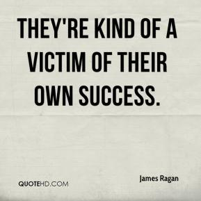 James Ragan - They're kind of a victim of their own success.