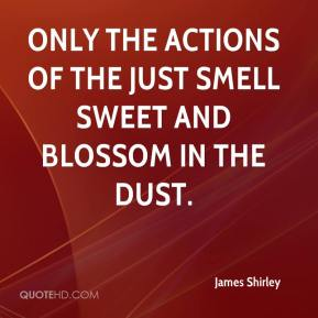 Only the actions of the just smell sweet and blossom in the dust.