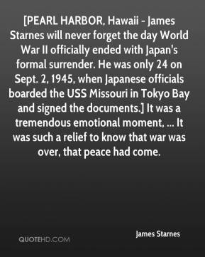 James Starnes - [PEARL HARBOR, Hawaii - James Starnes will never forget the day World War II officially ended with Japan's formal surrender. He was only 24 on Sept. 2, 1945, when Japanese officials boarded the USS Missouri in Tokyo Bay and signed the documents.] It was a tremendous emotional moment, ... It was such a relief to know that war was over, that peace had come.