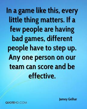 Jamey Gelhar - In a game like this, every little thing matters. If a few people are having bad games, different people have to step up. Any one person on our team can score and be effective.