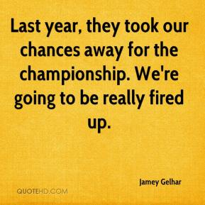 Jamey Gelhar - Last year, they took our chances away for the championship. We're going to be really fired up.