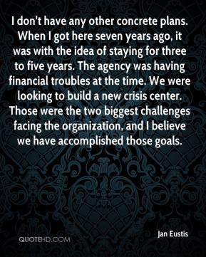 Jan Eustis - I don't have any other concrete plans. When I got here seven years ago, it was with the idea of staying for three to five years. The agency was having financial troubles at the time. We were looking to build a new crisis center. Those were the two biggest challenges facing the organization, and I believe we have accomplished those goals.