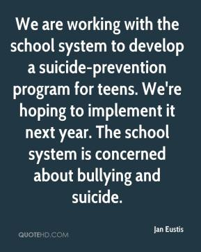 Jan Eustis - We are working with the school system to develop a suicide-prevention program for teens. We're hoping to implement it next year. The school system is concerned about bullying and suicide.