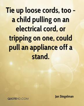 Tie up loose cords, too - a child pulling on an electrical cord, or tripping on one, could pull an appliance off a stand.