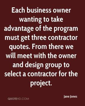 Jane Jones  - Each business owner wanting to take advantage of the program must get three contractor quotes. From there we will meet with the owner and design group to select a contractor for the project.