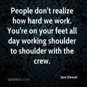 Jane Stewart  - People don't realize how hard we work. You're on your feet all day working shoulder to shoulder with the crew.