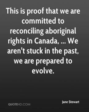 Jane Stewart  - This is proof that we are committed to reconciling aboriginal rights in Canada, ... We aren't stuck in the past, we are prepared to evolve.