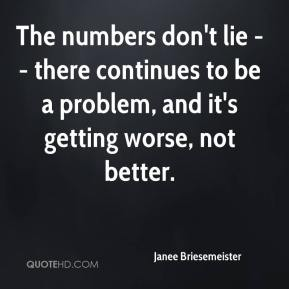 Janee Briesemeister  - The numbers don't lie -- there continues to be a problem, and it's getting worse, not better.