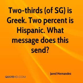 Jared Hernandez  - Two-thirds (of SG) is Greek. Two percent is Hispanic. What message does this send?