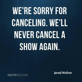 Jarrad Woliver  - We're sorry for canceling. We'll never cancel a show again.