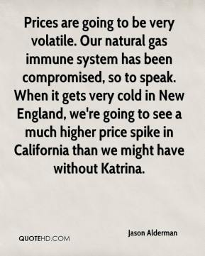 Jason Alderman  - Prices are going to be very volatile. Our natural gas immune system has been compromised, so to speak. When it gets very cold in New England, we're going to see a much higher price spike in California than we might have without Katrina.