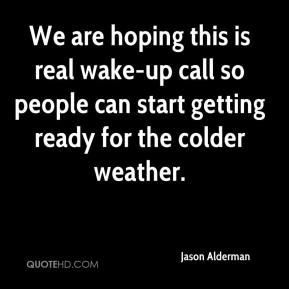Jason Alderman  - We are hoping this is real wake-up call so people can start getting ready for the colder weather.