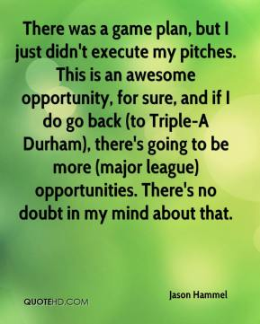 There was a game plan, but I just didn't execute my pitches. This is an awesome opportunity, for sure, and if I do go back (to Triple-A Durham), there's going to be more (major league) opportunities. There's no doubt in my mind about that.