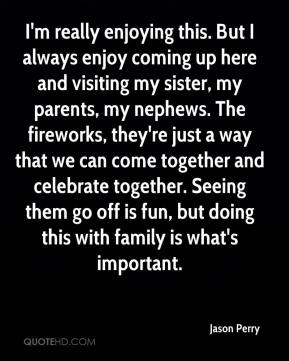 Jason Perry  - I'm really enjoying this. But I always enjoy coming up here and visiting my sister, my parents, my nephews. The fireworks, they're just a way that we can come together and celebrate together. Seeing them go off is fun, but doing this with family is what's important.