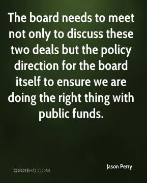 Jason Perry  - The board needs to meet not only to discuss these two deals but the policy direction for the board itself to ensure we are doing the right thing with public funds.