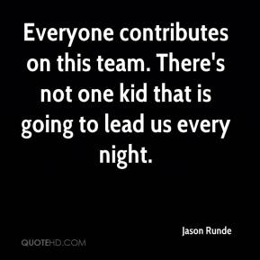Jason Runde  - Everyone contributes on this team. There's not one kid that is going to lead us every night.